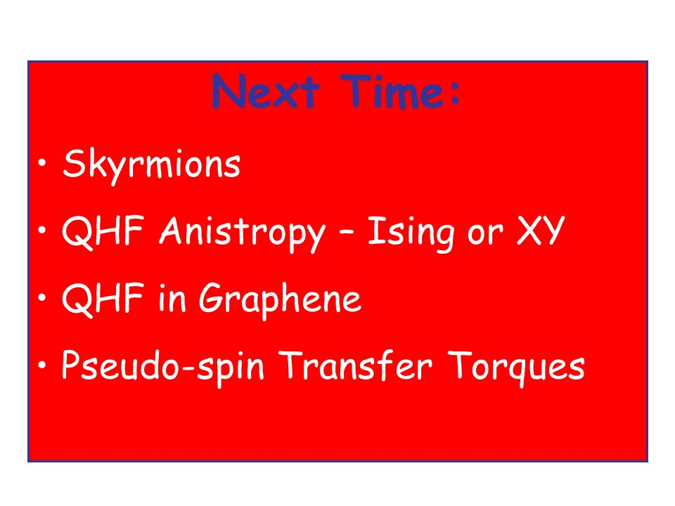 Next Time: Skyrmions QHF Anistropy – Ising or XY QHF in Graphene Pseudo-spin Transfer Torques