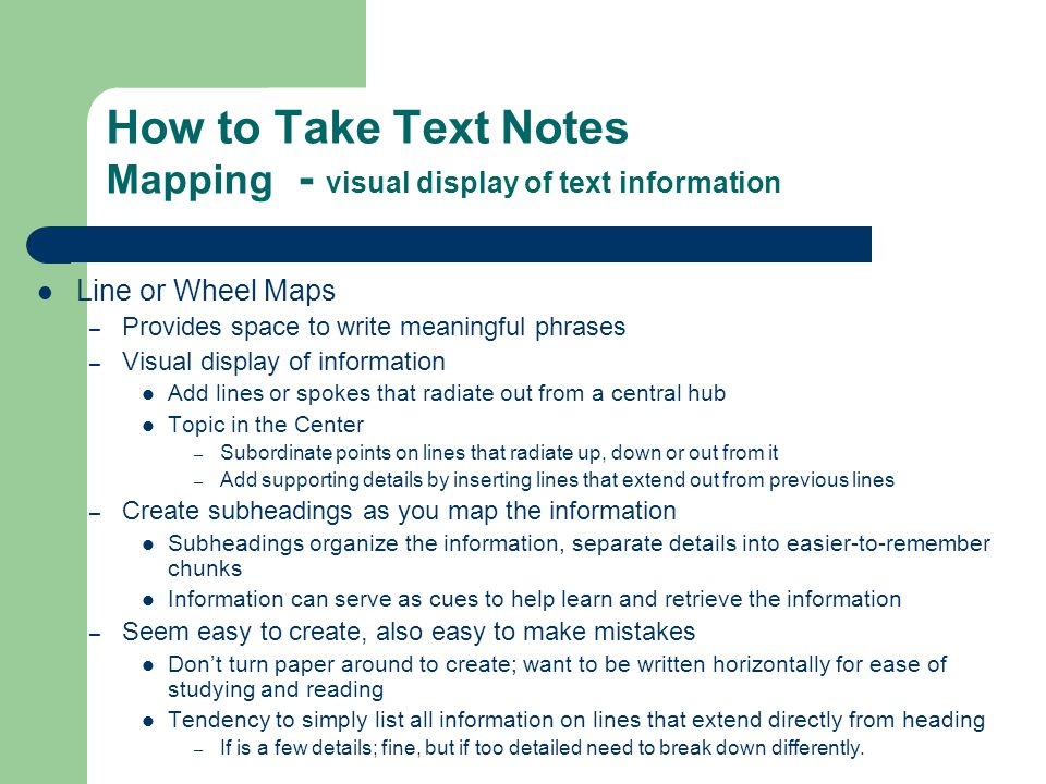 How to Take Text Notes Mapping - visual display of text information Line or Wheel Maps – Provides space to write meaningful phrases – Visual display o