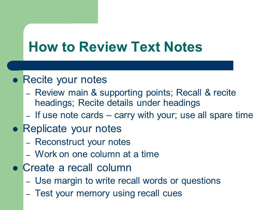 How to Review Text Notes Recite your notes – Review main & supporting points; Recall & recite headings; Recite details under headings – If use note ca