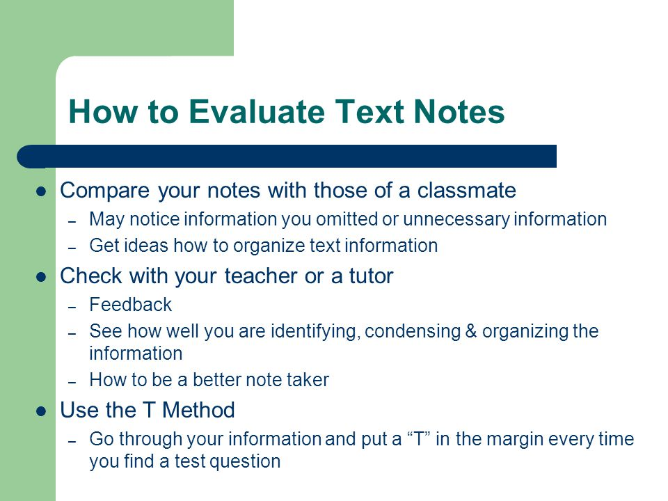 How to Evaluate Text Notes Compare your notes with those of a classmate – May notice information you omitted or unnecessary information – Get ideas ho