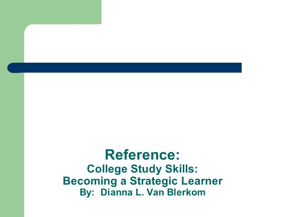 Reference: College Study Skills: Becoming a Strategic Learner By: Dianna L. Van Blerkom