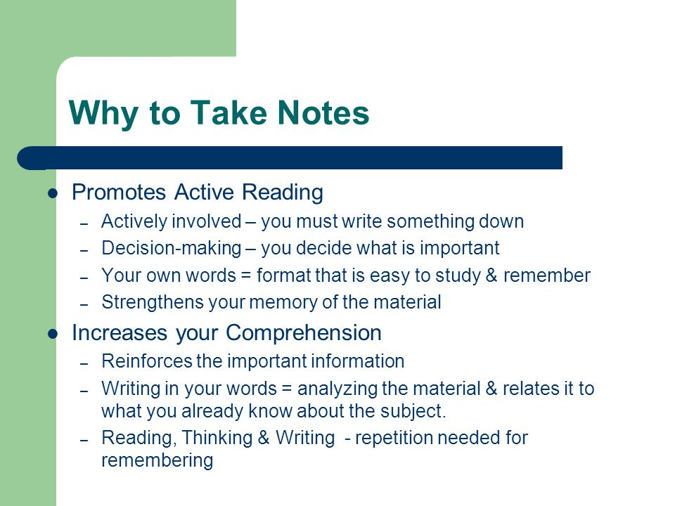 Why to Take Notes Promotes Active Reading – Actively involved – you must write something down – Decision-making – you decide what is important – Your
