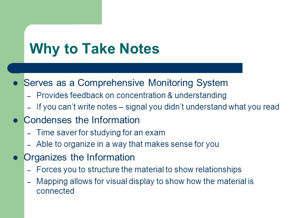 Why to Take Notes Serves as a Comprehensive Monitoring System – Provides feedback on concentration & understanding – If you can't write notes – signal
