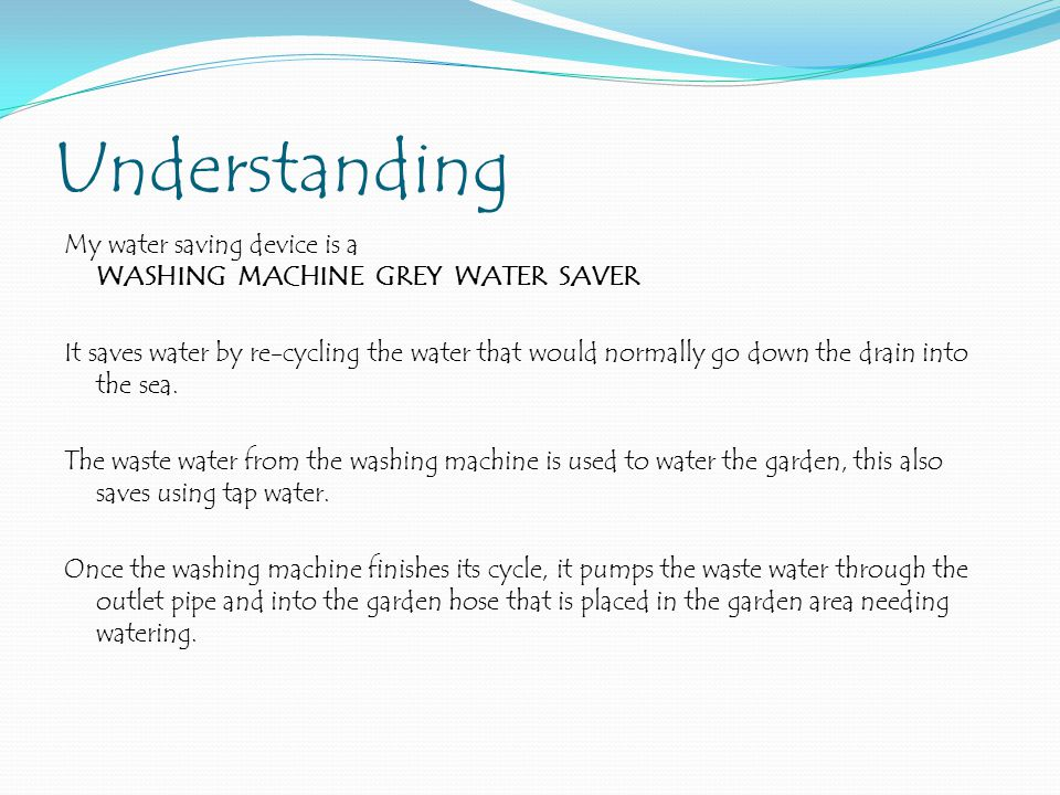 Understanding My water saving device is a WASHING MACHINE GREY WATER SAVER It saves water by re-cycling the water that would normally go down the drain into the sea.