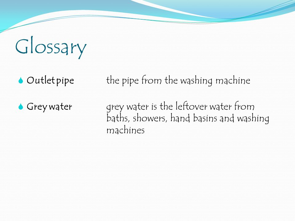 Glossary  Outlet pipethe pipe from the washing machine  Grey watergrey water is the leftover water from baths, showers, hand basins and washing machines
