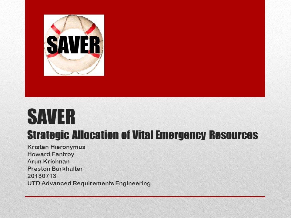SAVER Strategic Allocation of Vital Emergency Resources Kristen Hieronymus Howard Fantroy Arun Krishnan Preston Burkhalter 20130713 UTD Advanced Requirements Engineering SAVER