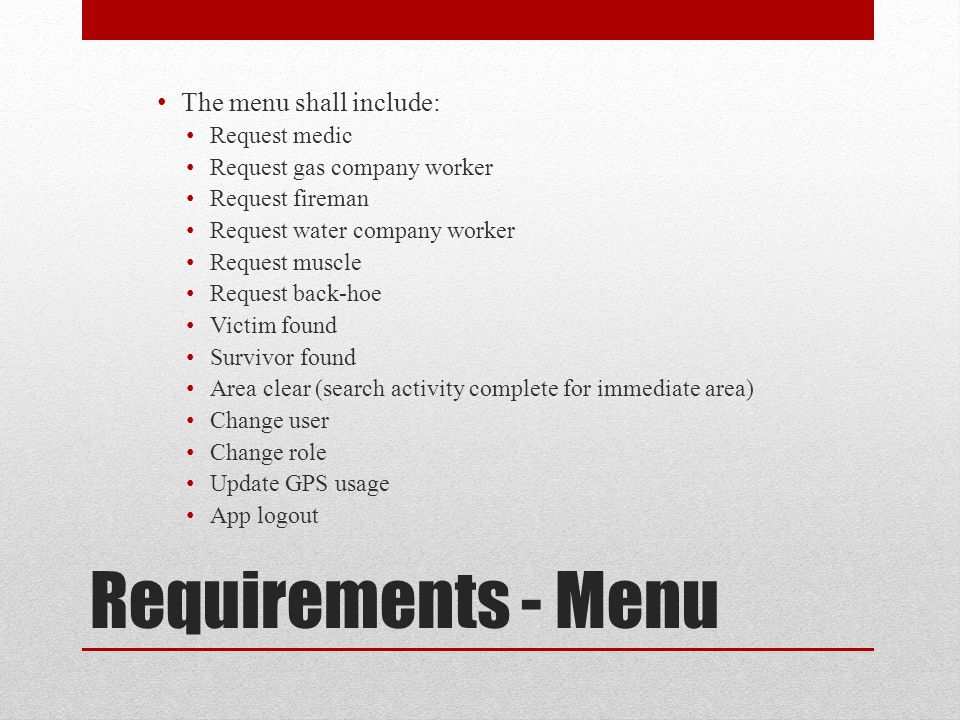 Requirements - Menu The menu shall include: Request medic Request gas company worker Request fireman Request water company worker Request muscle Request back-hoe Victim found Survivor found Area clear (search activity complete for immediate area) Change user Change role Update GPS usage App logout