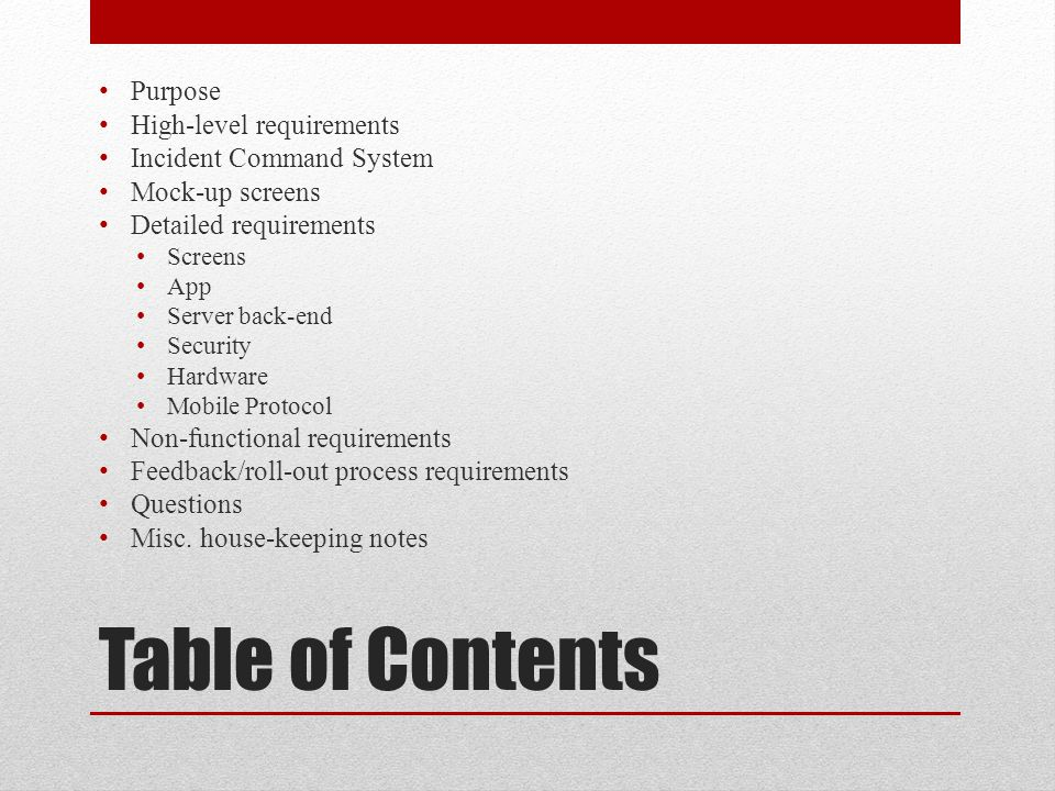 Table of Contents Purpose High-level requirements Incident Command System Mock-up screens Detailed requirements Screens App Server back-end Security Hardware Mobile Protocol Non-functional requirements Feedback/roll-out process requirements Questions Misc.