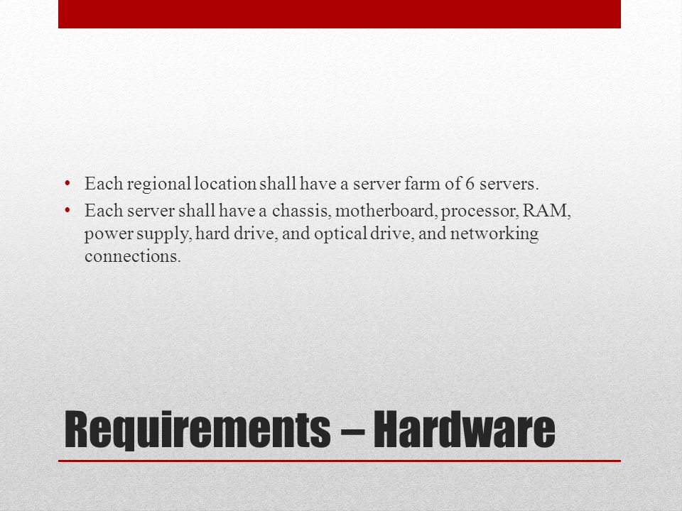 Requirements – Hardware Each regional location shall have a server farm of 6 servers.