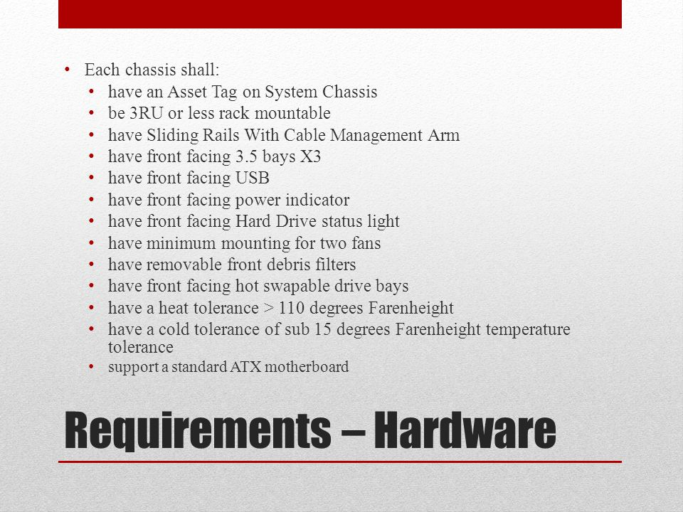 Requirements – Hardware Each chassis shall: have an Asset Tag on System Chassis be 3RU or less rack mountable have Sliding Rails With Cable Management Arm have front facing 3.5 bays X3 have front facing USB have front facing power indicator have front facing Hard Drive status light have minimum mounting for two fans have removable front debris filters have front facing hot swapable drive bays have a heat tolerance > 110 degrees Farenheight have a cold tolerance of sub 15 degrees Farenheight temperature tolerance support a standard ATX motherboard