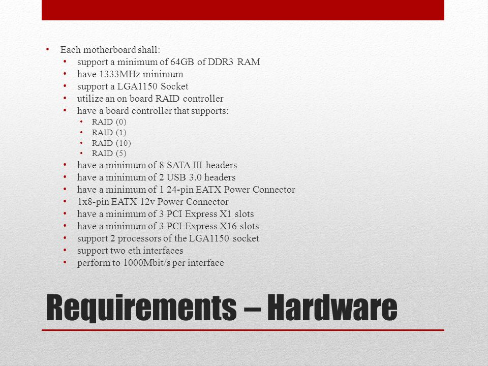 Requirements – Hardware Each motherboard shall: support a minimum of 64GB of DDR3 RAM have 1333MHz minimum support a LGA1150 Socket utilize an on board RAID controller have a board controller that supports: RAID (0) RAID (1) RAID (10) RAID (5) have a minimum of 8 SATA III headers have a minimum of 2 USB 3.0 headers have a minimum of 1 24-pin EATX Power Connector 1x8-pin EATX 12v Power Connector have a minimum of 3 PCI Express X1 slots have a minimum of 3 PCI Express X16 slots support 2 processors of the LGA1150 socket support two eth interfaces perform to 1000Mbit/s per interface