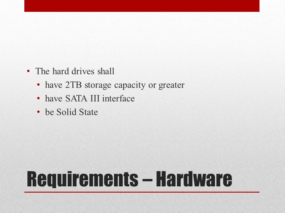 Requirements – Hardware The hard drives shall have 2TB storage capacity or greater have SATA III interface be Solid State