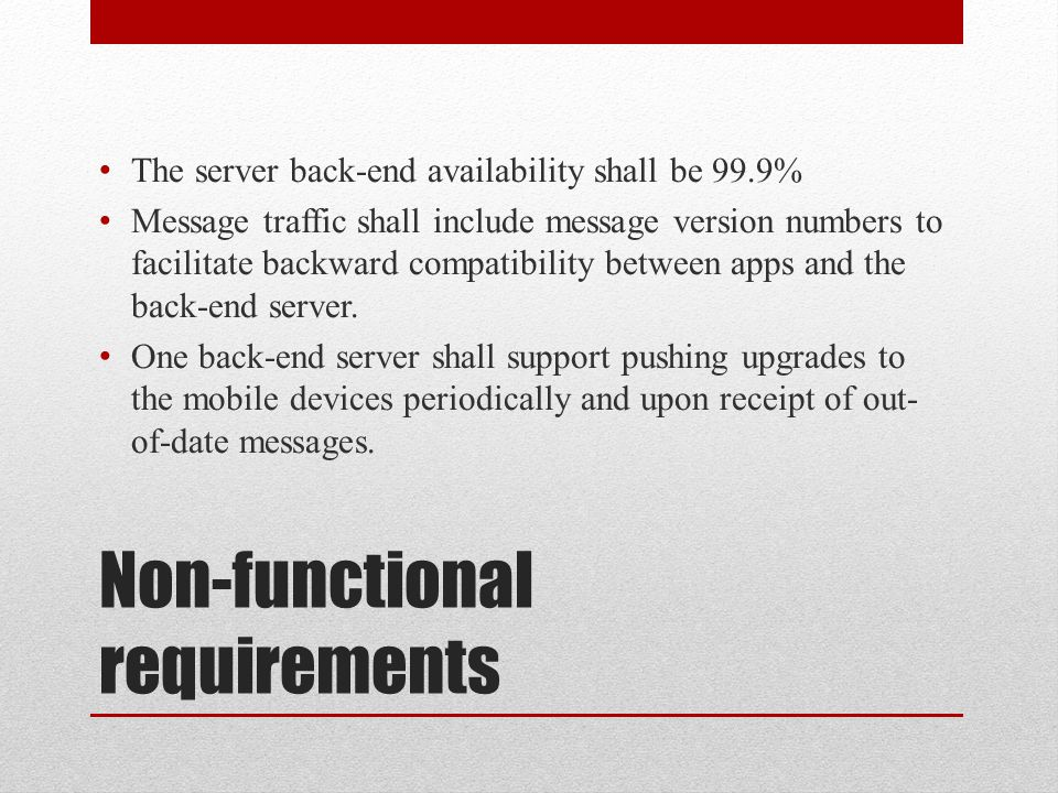 Non-functional requirements The server back-end availability shall be 99.9% Message traffic shall include message version numbers to facilitate backward compatibility between apps and the back-end server.
