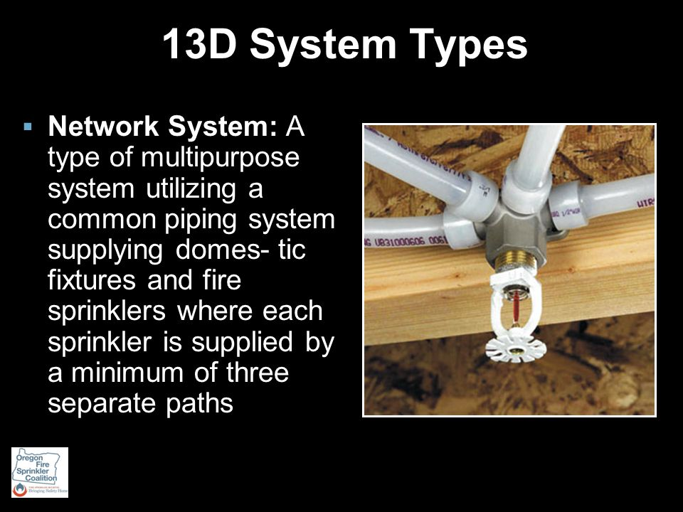 13D System Types  Network System: A type of multipurpose system utilizing a common piping system supplying domes- tic fixtures and fire sprinklers where each sprinkler is supplied by a minimum of three separate paths