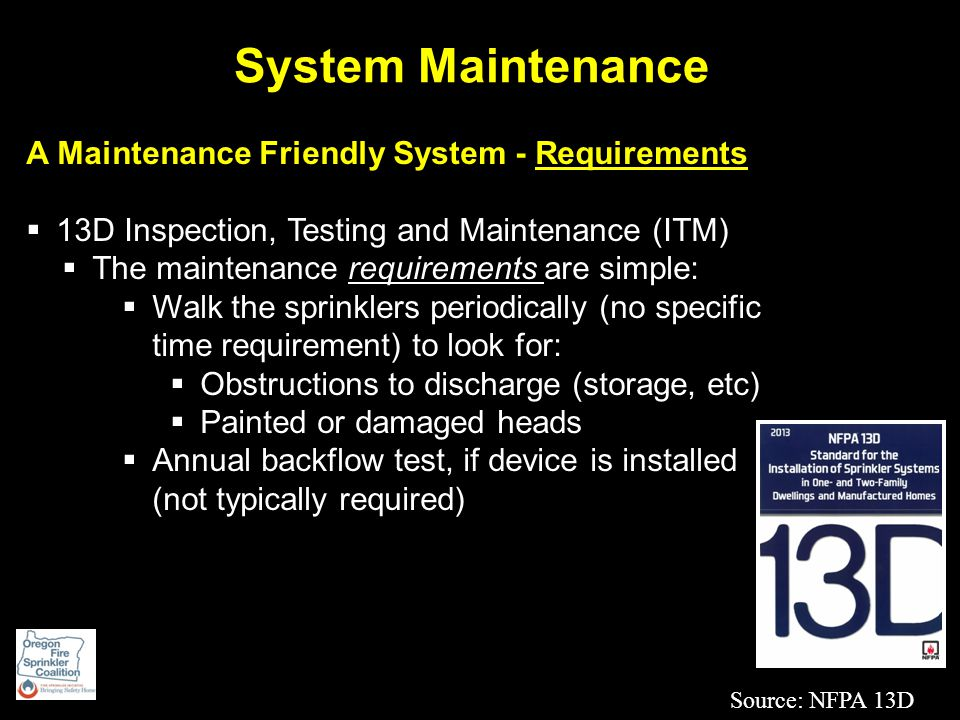 System Maintenance A Maintenance Friendly System - Requirements  13D Inspection, Testing and Maintenance (ITM)  The maintenance requirements are simple:  Walk the sprinklers periodically (no specific time requirement) to look for:  Obstructions to discharge (storage, etc)  Painted or damaged heads  Annual backflow test, if device is installed (not typically required) Source: NFPA 13D