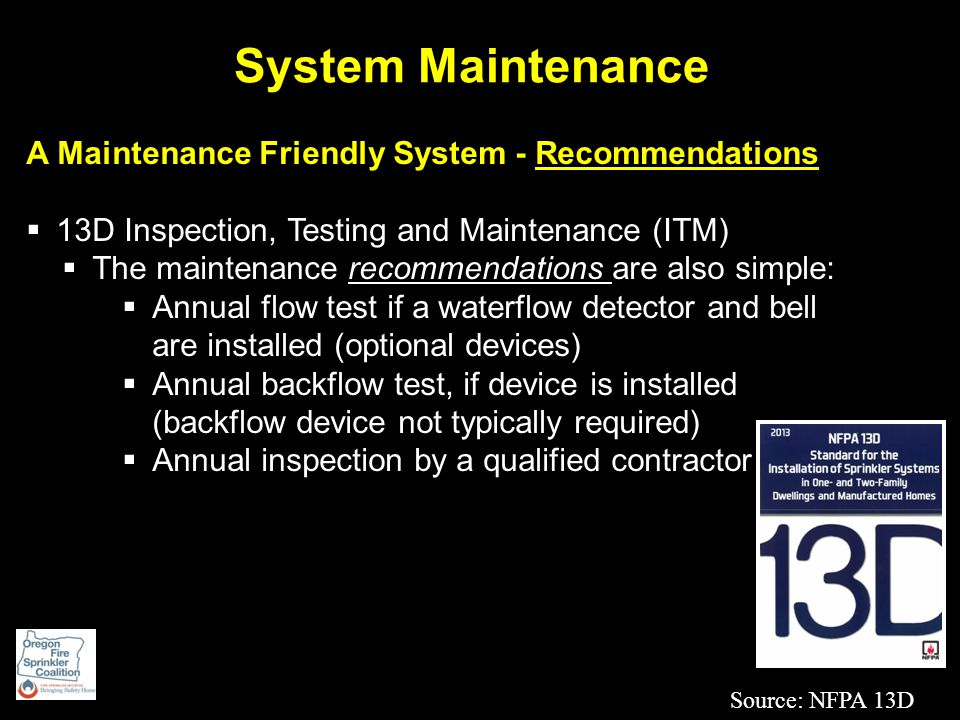 System Maintenance A Maintenance Friendly System - Recommendations  13D Inspection, Testing and Maintenance (ITM)  The maintenance recommendations are also simple:  Annual flow test if a waterflow detector and bell are installed (optional devices)  Annual backflow test, if device is installed (backflow device not typically required)  Annual inspection by a qualified contractor Source: NFPA 13D