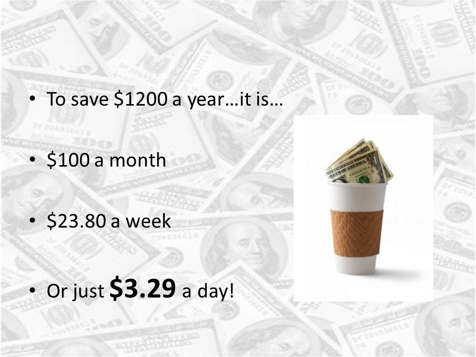 To save $1200 a year…it is… $100 a month $23.80 a week Or just $3.29 a day!