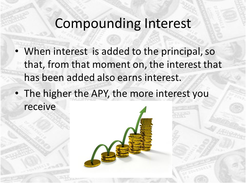 Compounding Interest When interest is added to the principal, so that, from that moment on, the interest that has been added also earns interest.