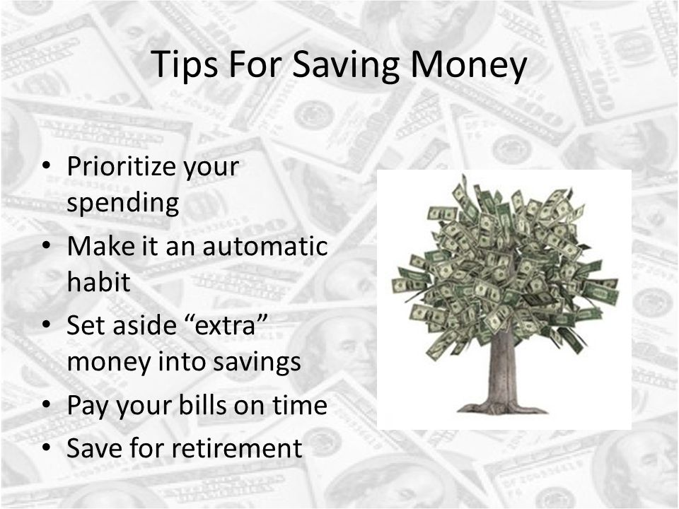 Tips For Saving Money Prioritize your spending Make it an automatic habit Set aside extra money into savings Pay your bills on time Save for retirement