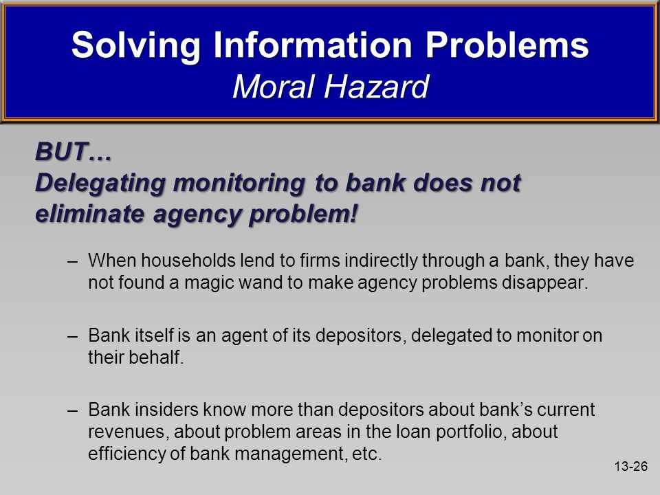 13-26 BUT… Delegating monitoring to bank does not eliminate agency problem! –When households lend to firms indirectly through a bank, they have not fo