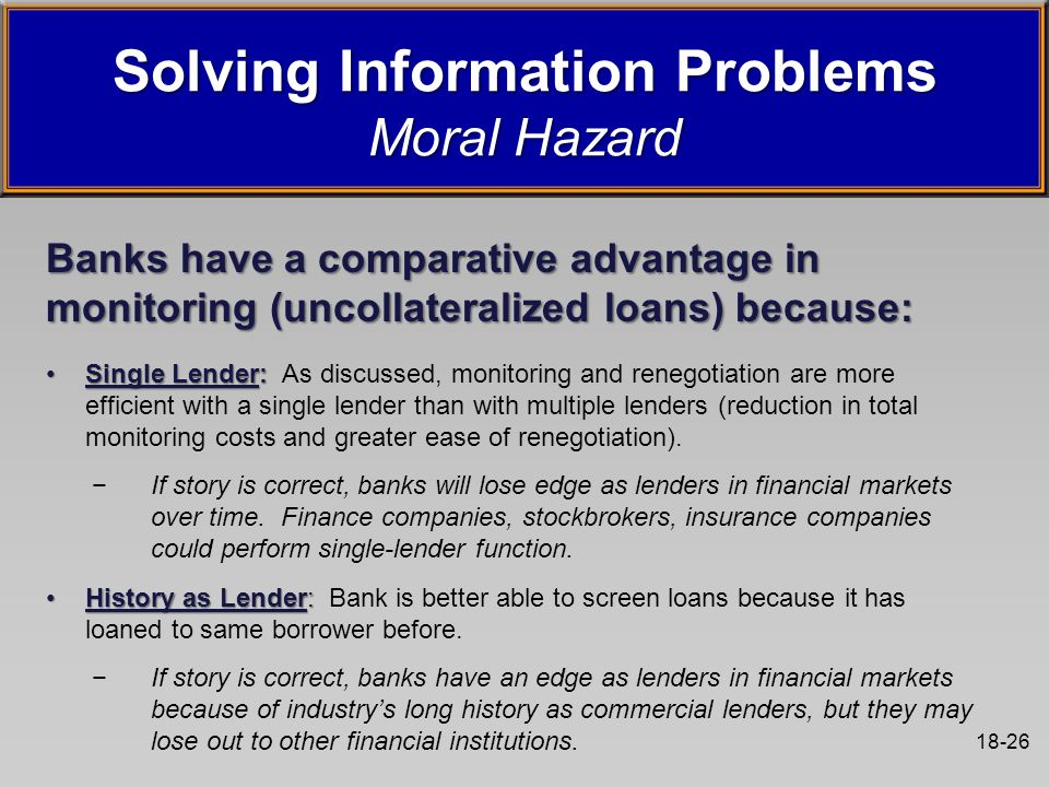 18-26 Banks have a comparative advantage in monitoring (uncollateralized loans) because: Single Lender:Single Lender: As discussed, monitoring and renegotiation are more efficient with a single lender than with multiple lenders (reduction in total monitoring costs and greater ease of renegotiation).