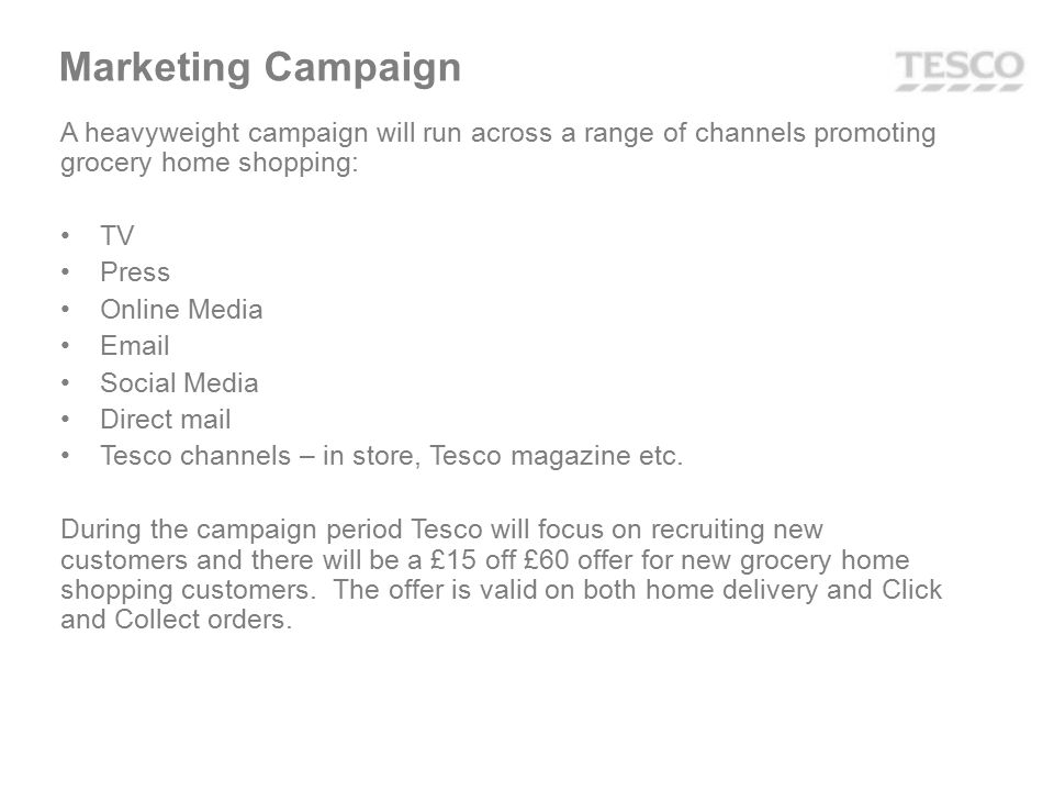 A heavyweight campaign will run across a range of channels promoting grocery home shopping: TV Press Online Media Email Social Media Direct mail Tesco channels – in store, Tesco magazine etc.