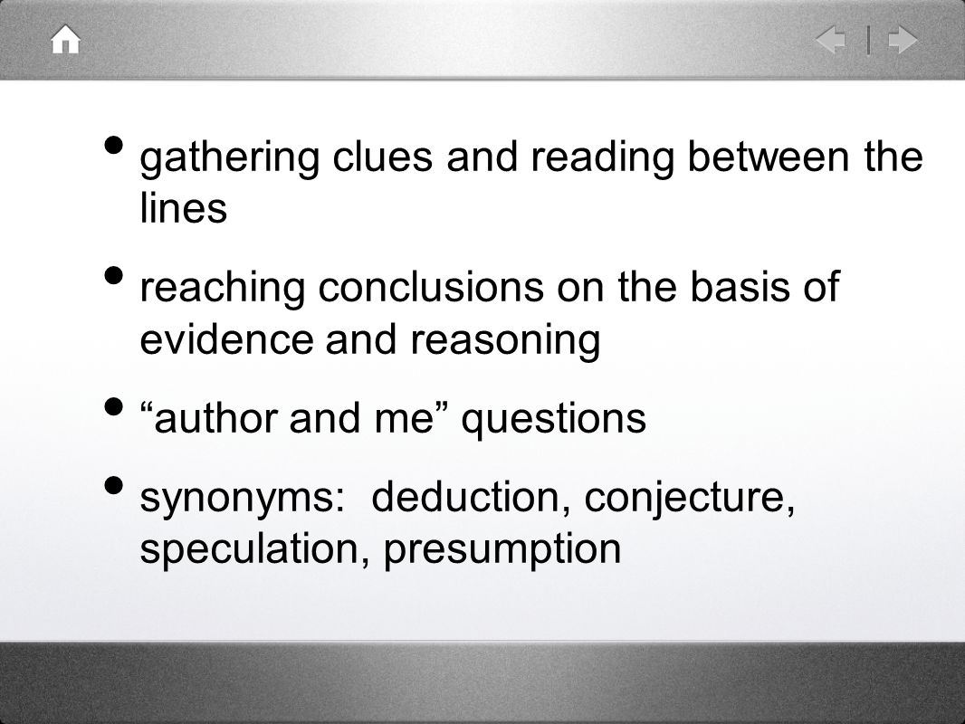 gathering clues and reading between the lines reaching conclusions on the basis of evidence and reasoning author and me questions synonyms: deduction, conjecture, speculation, presumption