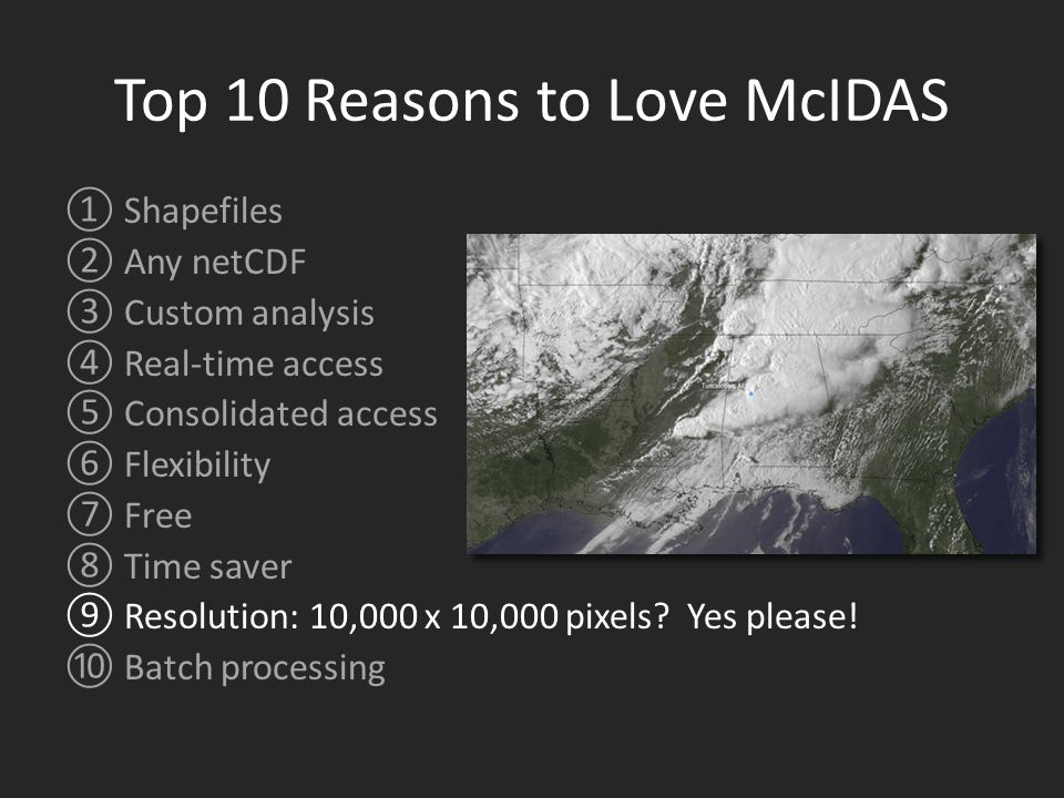 Top 10 Reasons to Love McIDAS ①Shapefiles ②Any netCDF ③Custom analysis ④Real-time access ⑤Consolidated access ⑥Flexibility ⑦Free ⑧Time saver ⑨Resolution: 10,000 x 10,000 pixels.