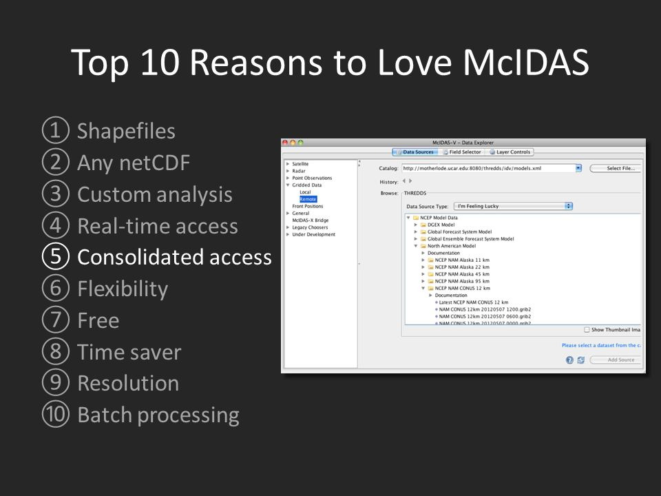 Top 10 Reasons to Love McIDAS ①Shapefiles ②Any netCDF ③Custom analysis ④Real-time access ⑤Consolidated access ⑥Flexibility ⑦Free ⑧Time saver ⑨Resolution ⑩Batch processing