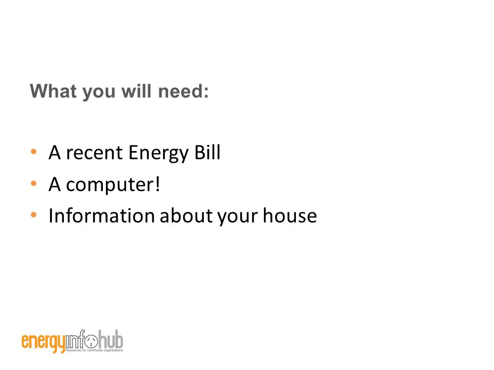 What you will need: A recent Energy Bill A computer! Information about your house