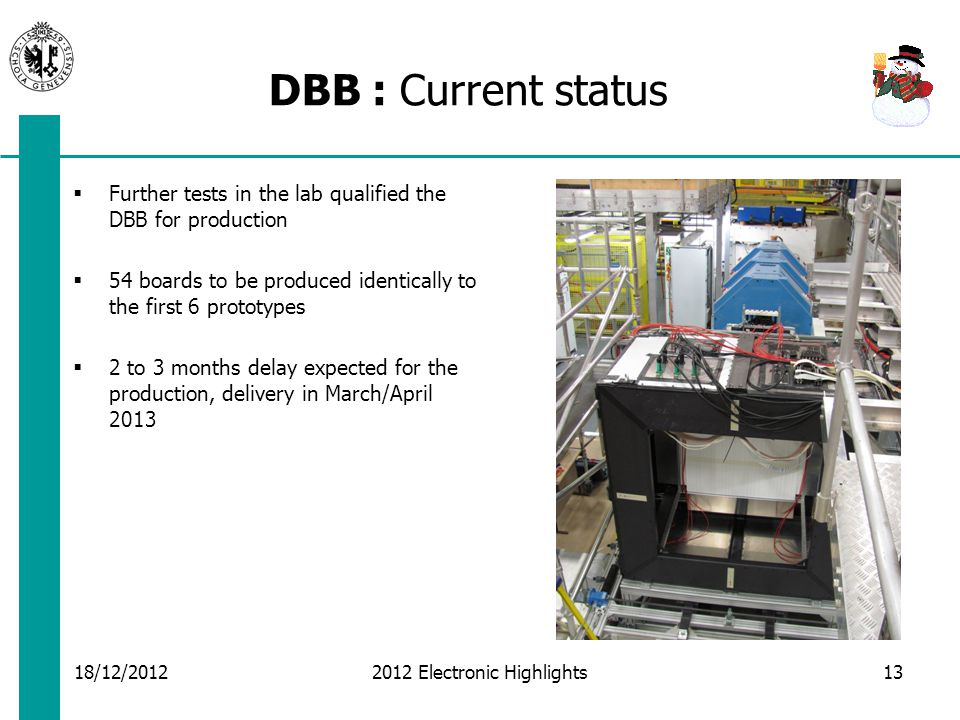 DBB : Current status 18/12/2012 2012 Electronic Highlights13  Further tests in the lab qualified the DBB for production  54 boards to be produced identically to the first 6 prototypes  2 to 3 months delay expected for the production, delivery in March/April 2013