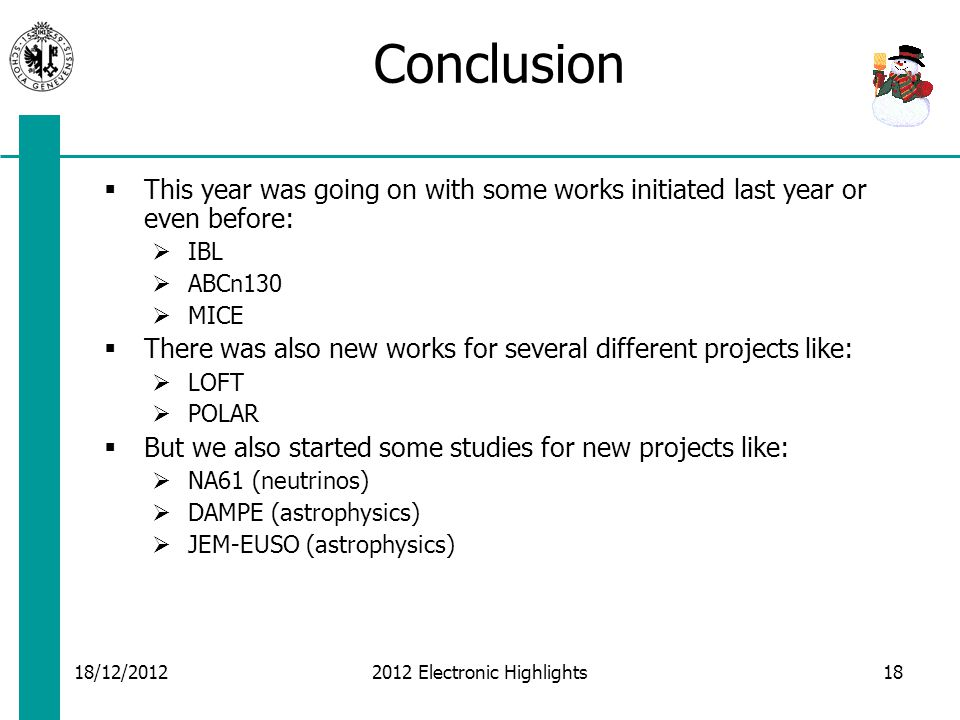 18/12/2012 2012 Electronic Highlights Conclusion  This year was going on with some works initiated last year or even before:  IBL  ABCn130  MICE  There was also new works for several different projects like:  LOFT  POLAR  But we also started some studies for new projects like:  NA61 (neutrinos)  DAMPE (astrophysics)  JEM-EUSO (astrophysics) 18