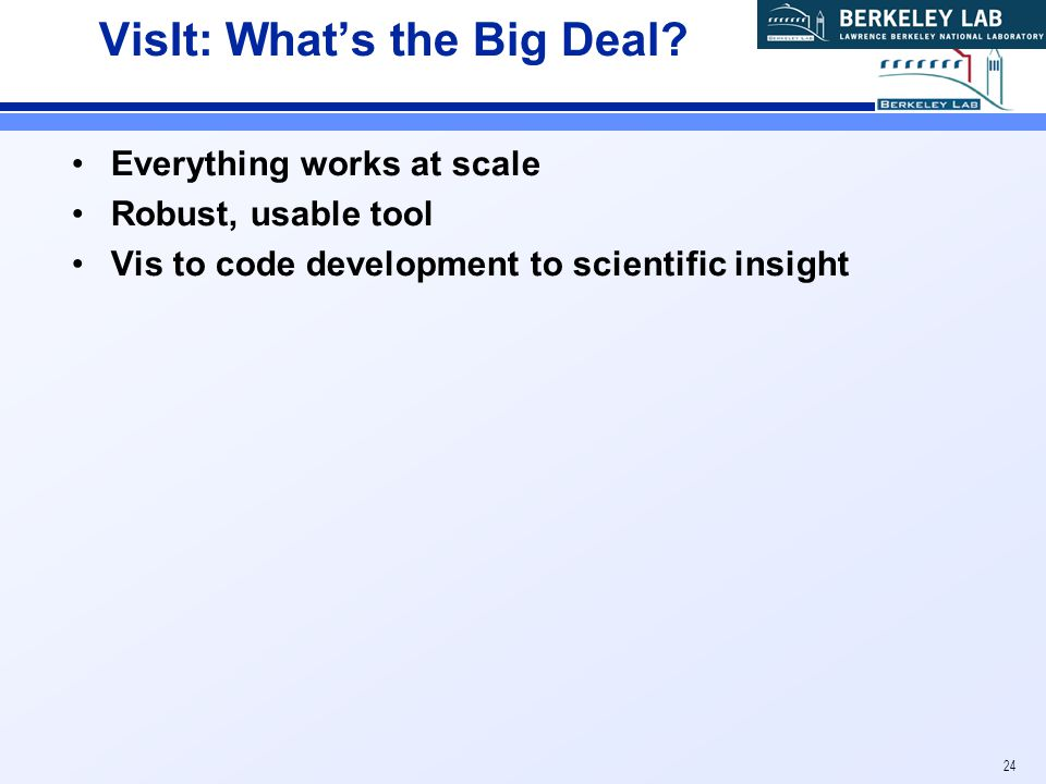 24 VisIt: What's the Big Deal? Everything works at scale Robust, usable tool Vis to code development to scientific insight 24