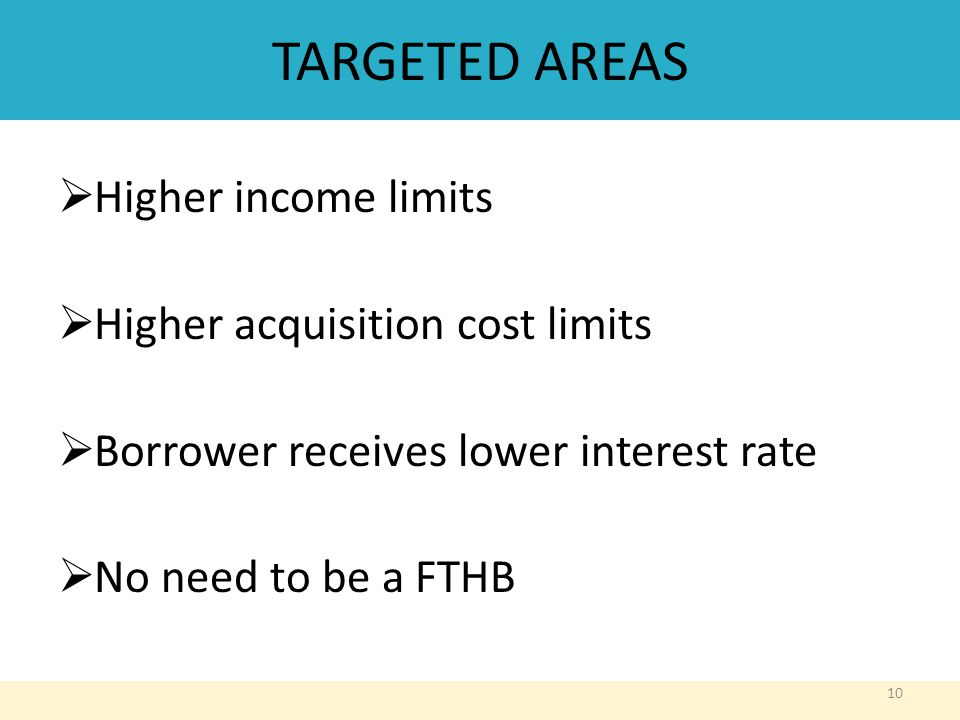 TARGETED AREAS  Higher income limits  Higher acquisition cost limits  Borrower receives lower interest rate  No need to be a FTHB 10