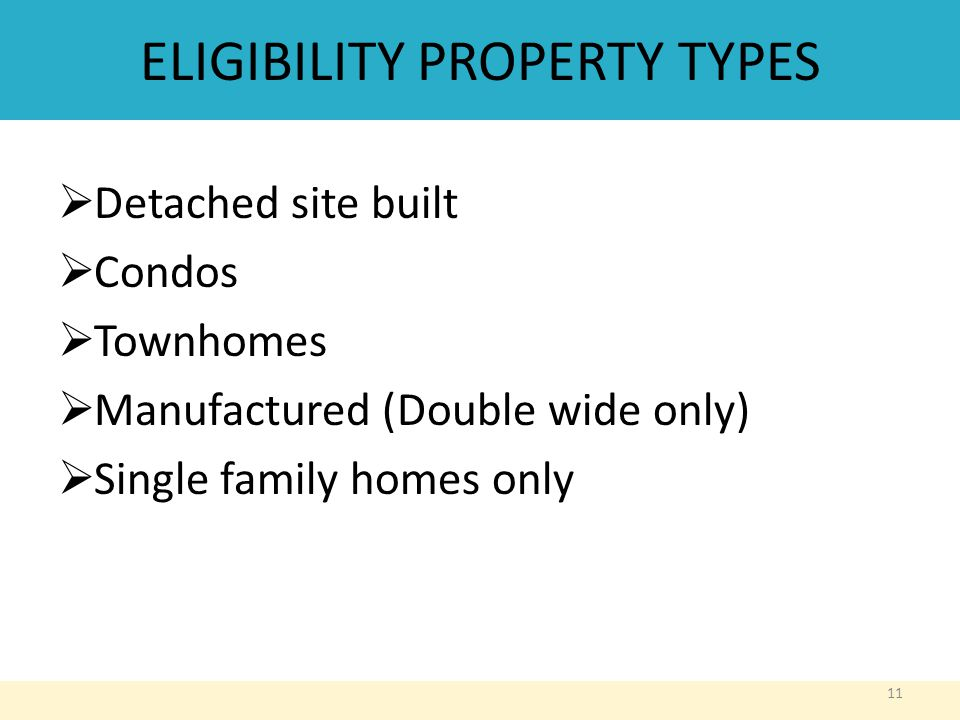 ELIGIBILITY PROPERTY TYPES  Detached site built  Condos  Townhomes  Manufactured (Double wide only)  Single family homes only 11