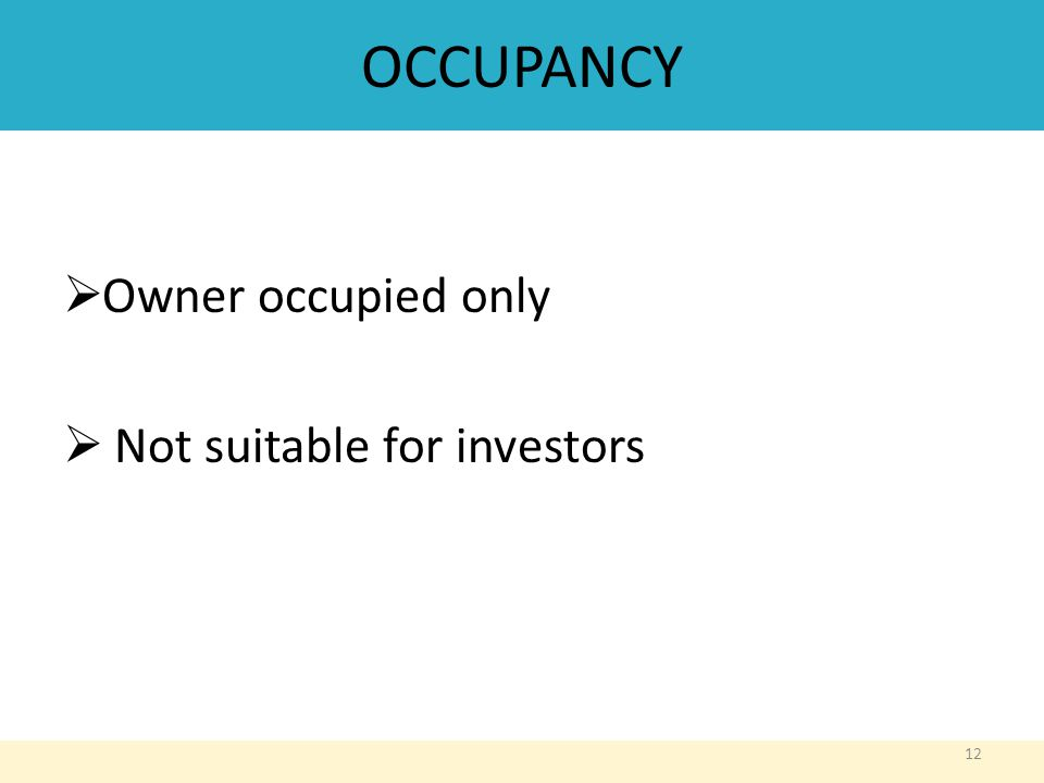 OCCUPANCY  Owner occupied only  Not suitable for investors 12