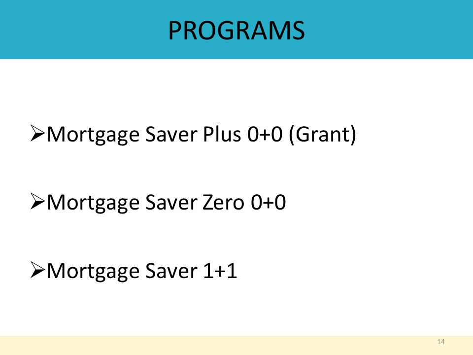 PROGRAMS  Mortgage Saver Plus 0+0 (Grant)  Mortgage Saver Zero 0+0  Mortgage Saver 1+1 14