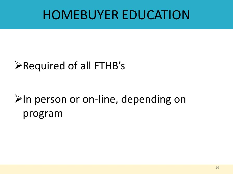 HOMEBUYER EDUCATION  Required of all FTHB's  In person or on-line, depending on program 16