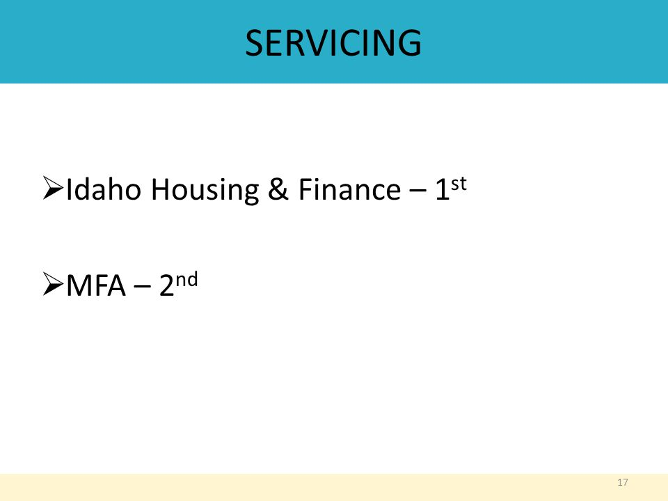 SERVICING  Idaho Housing & Finance – 1 st  MFA – 2 nd 17