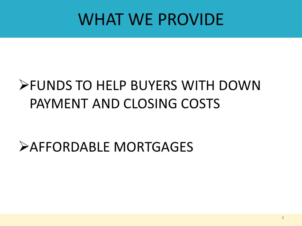 WHAT WE PROVIDE  FUNDS TO HELP BUYERS WITH DOWN PAYMENT AND CLOSING COSTS  AFFORDABLE MORTGAGES 4