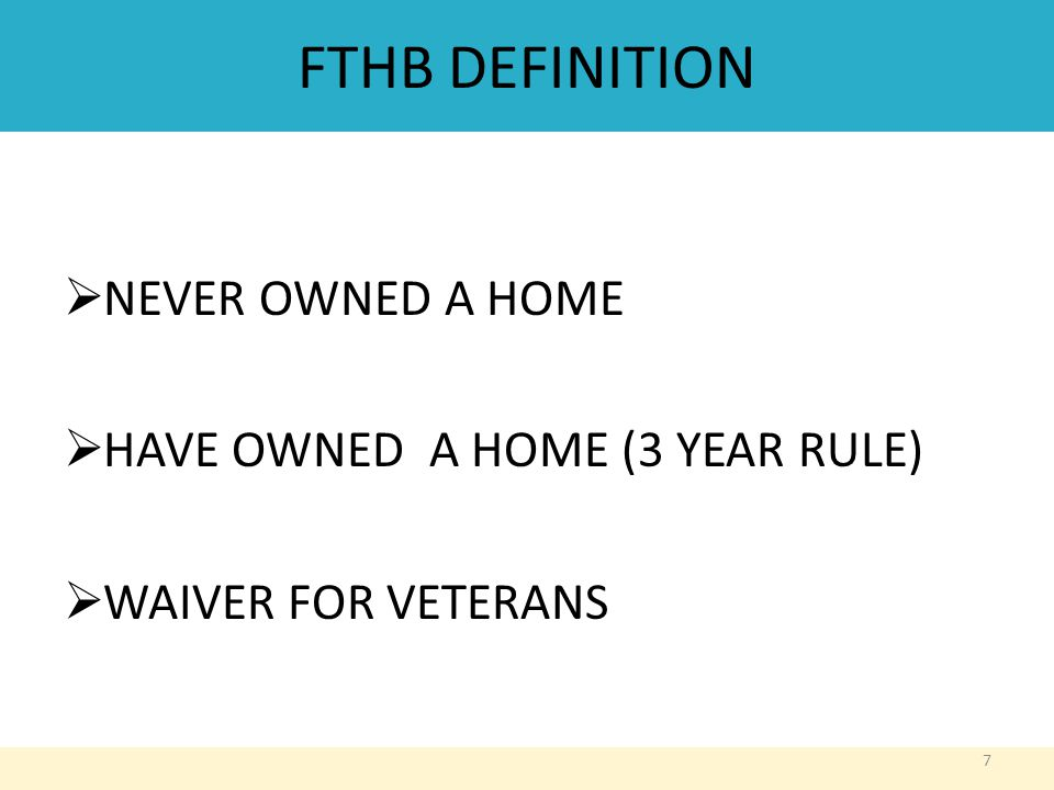 FTHB DEFINITION  NEVER OWNED A HOME  HAVE OWNED A HOME (3 YEAR RULE)  WAIVER FOR VETERANS 7