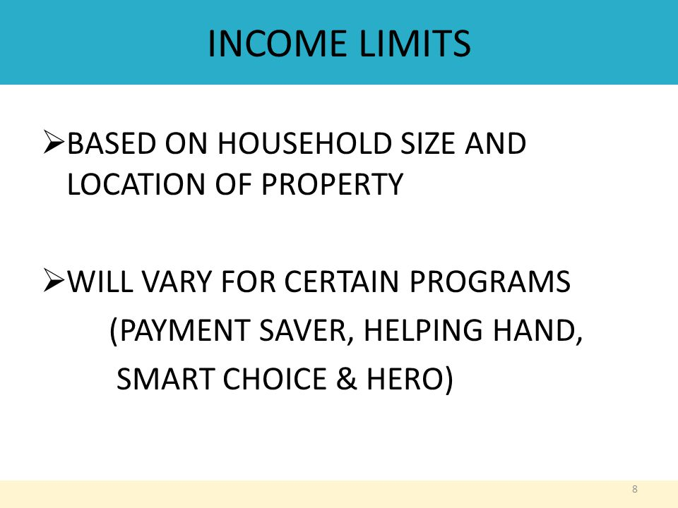 INCOME LIMITS  BASED ON HOUSEHOLD SIZE AND LOCATION OF PROPERTY  WILL VARY FOR CERTAIN PROGRAMS (PAYMENT SAVER, HELPING HAND, SMART CHOICE & HERO) 8