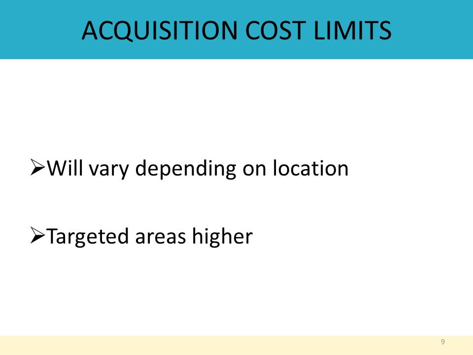ACQUISITION COST LIMITS  Will vary depending on location  Targeted areas higher 9