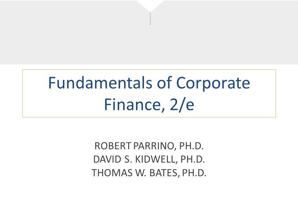 Fundamentals of Corporate Finance, 2/e ROBERT PARRINO, PH.D. DAVID S. KIDWELL, PH.D. THOMAS W. BATES, PH.D.