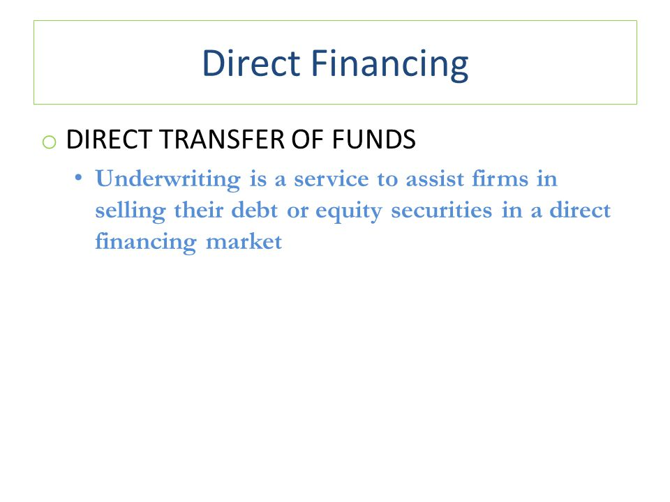 Direct Financing o DIRECT TRANSFER OF FUNDS Underwriting is a service to assist firms in selling their debt or equity securities in a direct financing