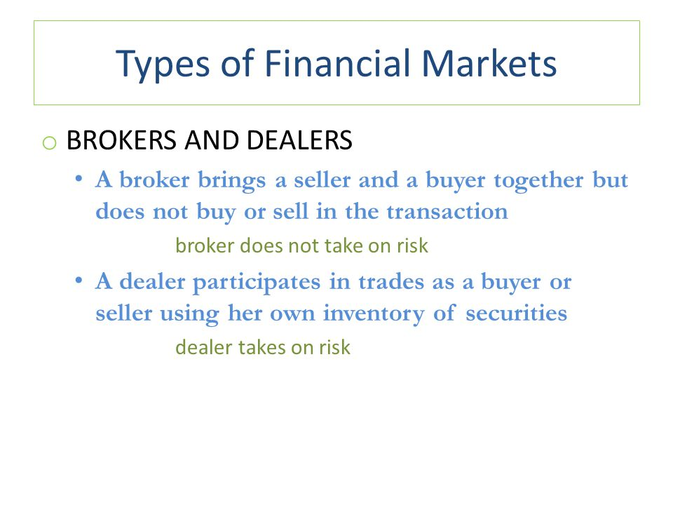 Types of Financial Markets o BROKERS AND DEALERS A broker brings a seller and a buyer together but does not buy or sell in the transaction broker does