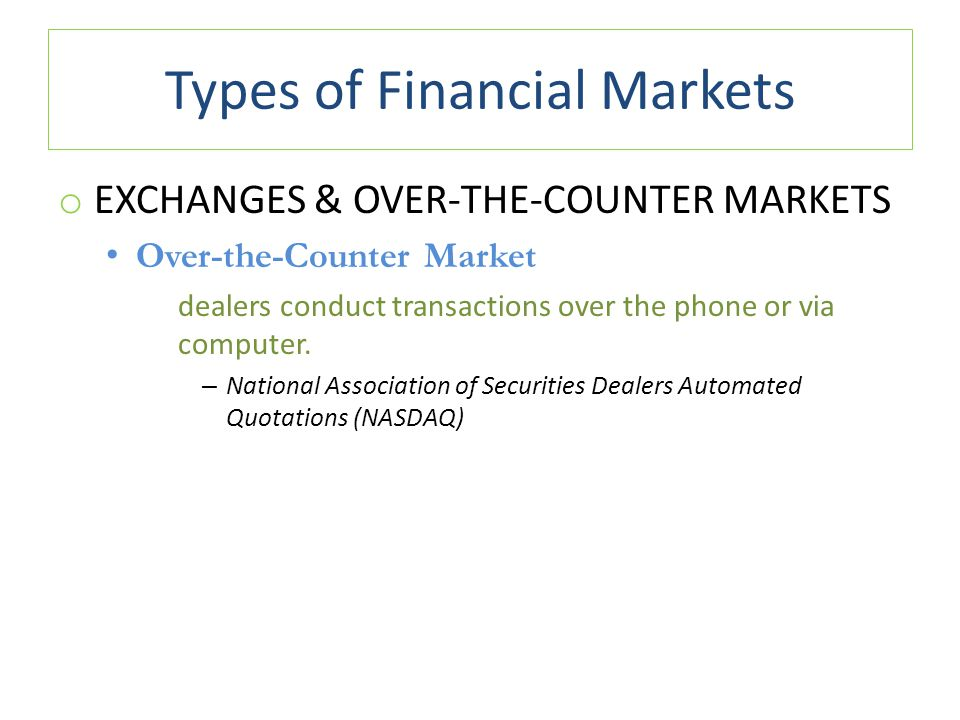 Types of Financial Markets o EXCHANGES & OVER-THE-COUNTER MARKETS Over-the-Counter Market dealers conduct transactions over the phone or via computer.