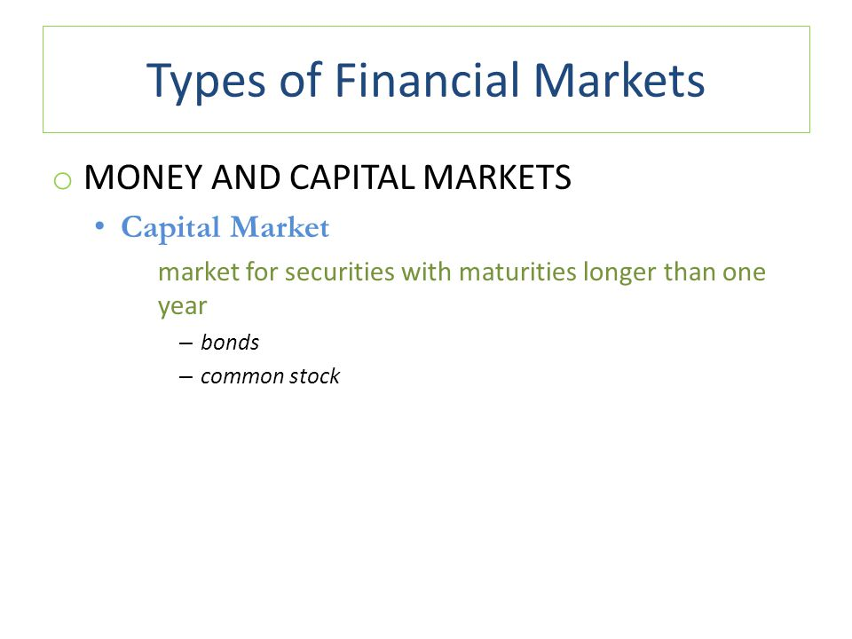 Types of Financial Markets o MONEY AND CAPITAL MARKETS Capital Market market for securities with maturities longer than one year – bonds – common stoc