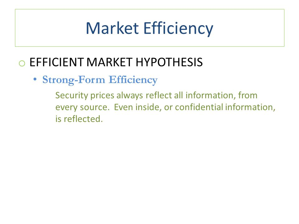 Market Efficiency o EFFICIENT MARKET HYPOTHESIS Strong-Form Efficiency Security prices always reflect all information, from every source. Even inside,
