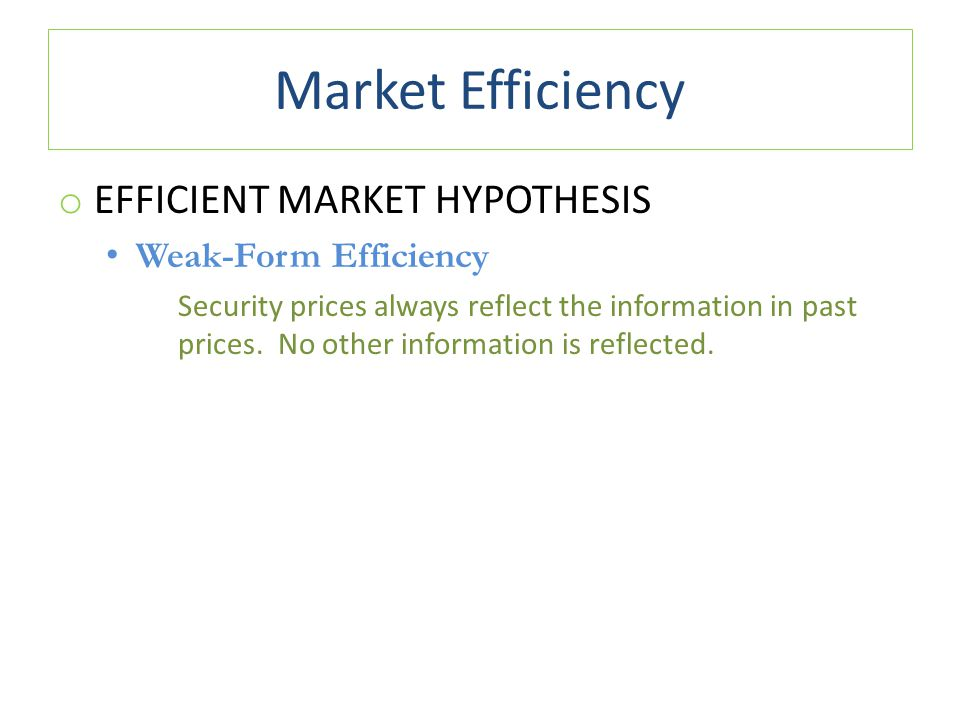Market Efficiency o EFFICIENT MARKET HYPOTHESIS Weak-Form Efficiency Security prices always reflect the information in past prices. No other informati